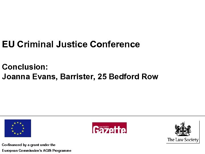 EU Criminal Justice Conference Conclusion: Joanna Evans, Barrister, 25 Bedford Row Co-financed by a