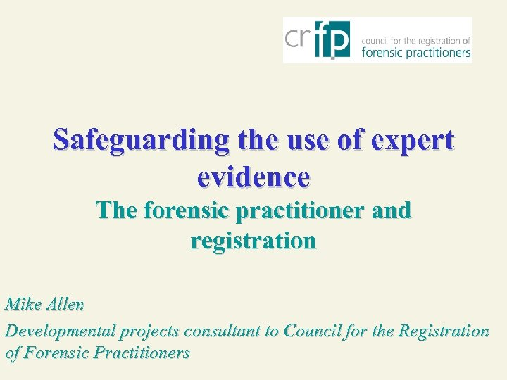 Safeguarding the use of expert evidence The forensic practitioner and registration Mike Allen Developmental