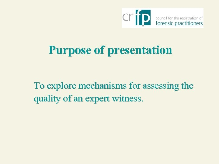 Purpose of presentation To explore mechanisms for assessing the quality of an expert witness.