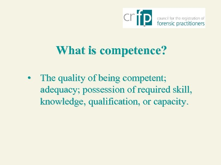 What is competence? • The quality of being competent; adequacy; possession of required skill,