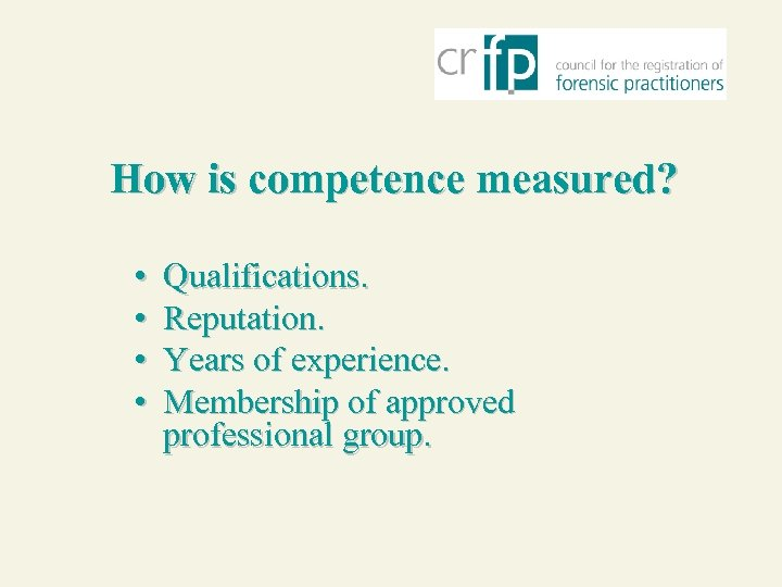 How is competence measured? • • Qualifications. Reputation. Years of experience. Membership of approved