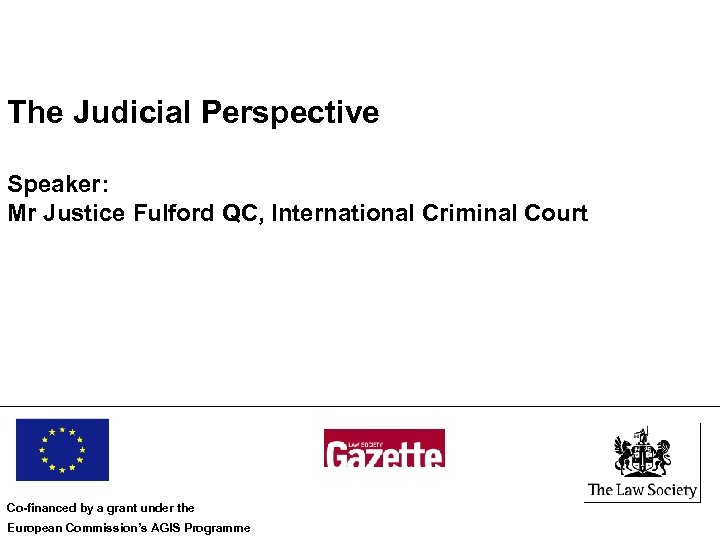 The Judicial Perspective Speaker: Mr Justice Fulford QC, International Criminal Court Co-financed by a