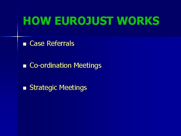 HOW EUROJUST WORKS n Case Referrals n Co-ordination Meetings n Strategic Meetings