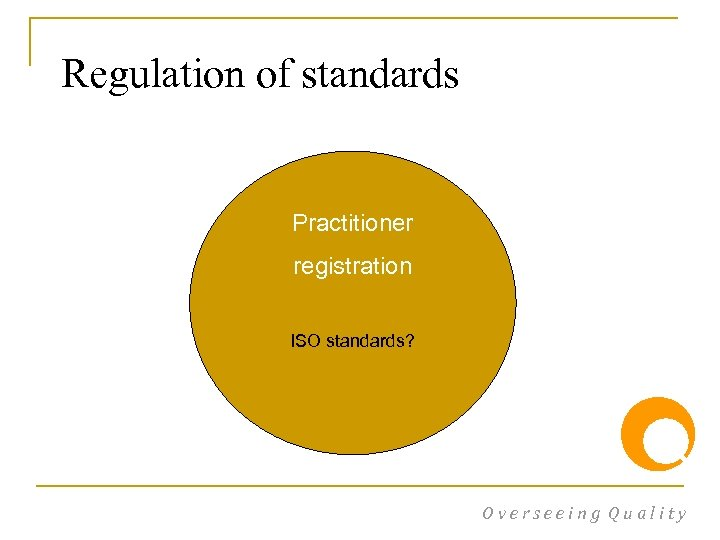 Regulation of standards Practitioner registration ISO standards? Overseeing Quality