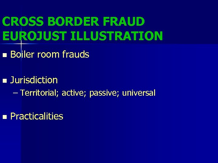 CROSS BORDER FRAUD EUROJUST ILLUSTRATION n Boiler room frauds n Jurisdiction – Territorial; active;