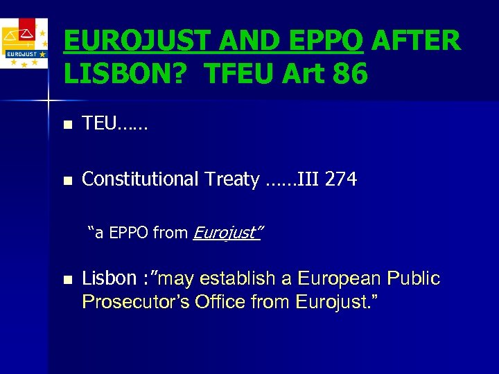 EUROJUST AND EPPO AFTER LISBON? TFEU Art 86 n TEU…… n Constitutional Treaty ……III