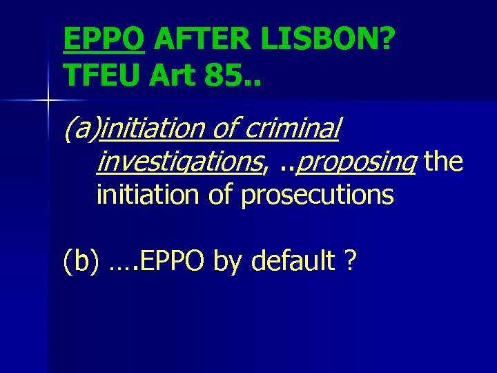 EPPO AFTER LISBON? TFEU Art 85. . (a)initiation of criminal investigations, . . proposing