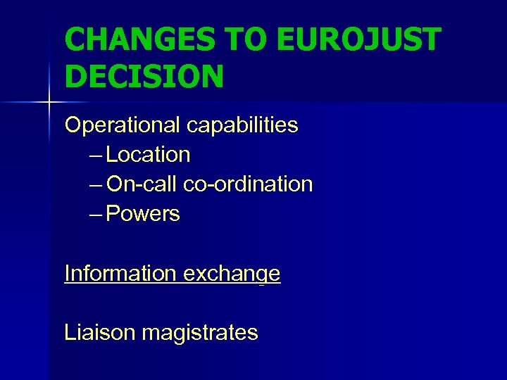 CHANGES TO EUROJUST DECISION Operational capabilities – Location – On-call co-ordination – Powers Information