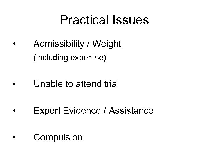 Practical Issues • Admissibility / Weight (including expertise) • Unable to attend trial •