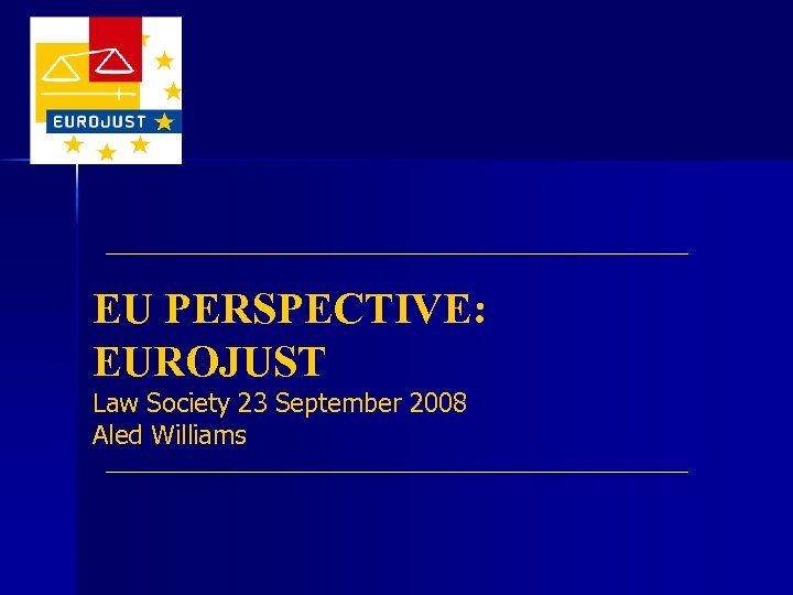 EU PERSPECTIVE: EUROJUST Law Society 23 September 2008 Aled Williams