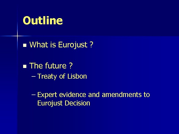 Outline n What is Eurojust ? n The future ? – Treaty of Lisbon