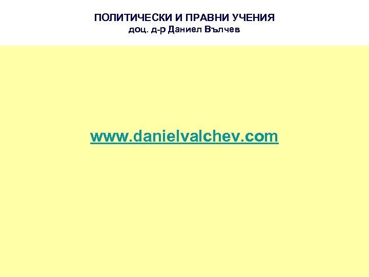 ПОЛИТИЧЕСКИ И ПРАВНИ УЧЕНИЯ доц. д-р Даниел Вълчев www. danielvalchev. com