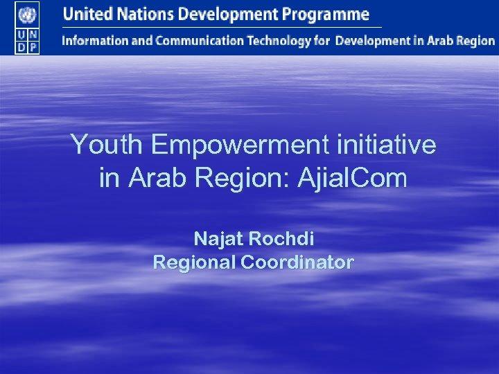 Youth Empowerment initiative in Arab Region: Ajial. Com Najat Rochdi Regional Coordinator