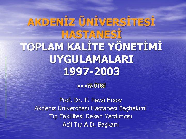 AKDENİZ ÜNİVERSİTESİ HASTANESİ TOPLAM KALİTE YÖNETİMİ UYGULAMALARI 1997 -2003 …VE ÖTESİ Prof. Dr. F.
