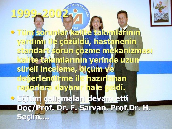 1999 -2002 • Tüm sorunlar kalite takımlarının yardımı ile çözüldü, hastanenin standart sorun çözme