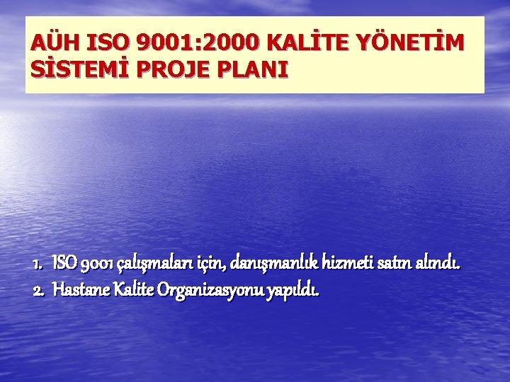 AÜH ISO 9001: 2000 KALİTE YÖNETİM SİSTEMİ PROJE PLANI 1. ISO 9001 çalışmaları için,