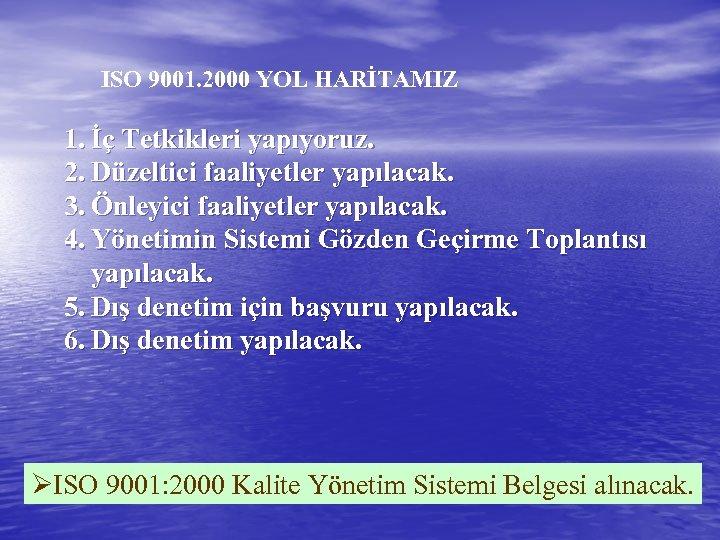 ISO 9001. 2000 YOL HARİTAMIZ 1. İç Tetkikleri yapıyoruz. 2. Düzeltici faaliyetler yapılacak. 3.