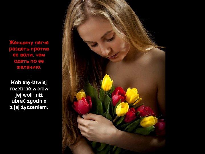 Женщину легче раздеть против ее воли, чем одеть по ее желанию. ↓ Kobietę łatwiej