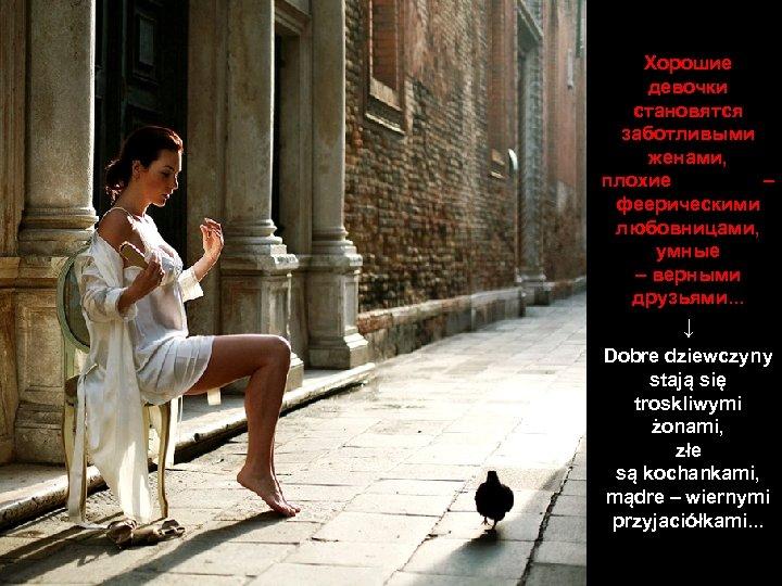 Хорошие девочки становятся заботливыми женами, плохие – феерическими любовницами, умные – верными друзьями. .