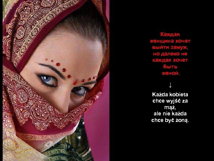 Каждая женщина хочет выйти замуж, но далеко не каждая хочет быть женой. ↓ Każda