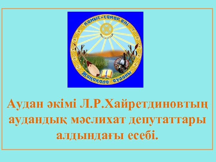 Аудан әкімі Л. Р. Хайретдиновтың аудандық мәслихат депутаттары алдындағы есебі.