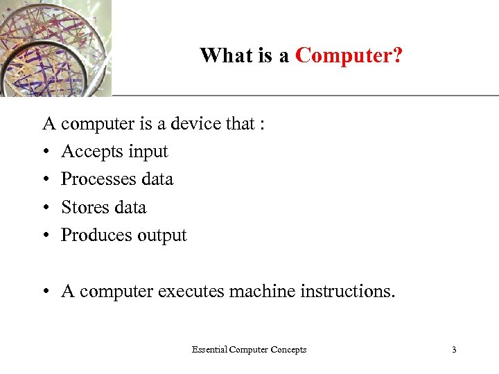 What is a Computer? XP A computer is a device that : • Accepts