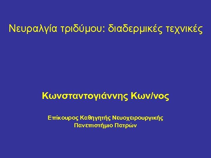 Nευραλγία τριδύμου: διαδερμικές τεχνικές Κωνσταντογιάννης Κων/νος Επίκουρος Καθηγητής Νευοχειρουργικής Πανεπιστήμιο Πατρών