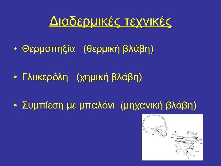 Διαδερμικές τεχνικές • Θερμοπηξία (θερμική βλάβη) • Γλυκερόλη (χημική βλάβη) • Συμπίεση με μπαλόνι