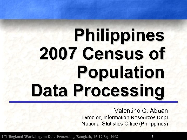 Philippines 2007 Census of Population Data Processing Valentino C. Abuan Director, Information Resources Dept.