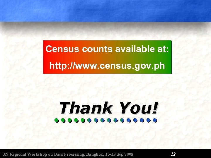 Census counts available at: http: //www. census. gov. ph Thank You! UN Regional Workshop