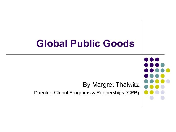 Global Public Goods By Margret Thalwitz, Director, Global Programs & Partnerships (GPP)