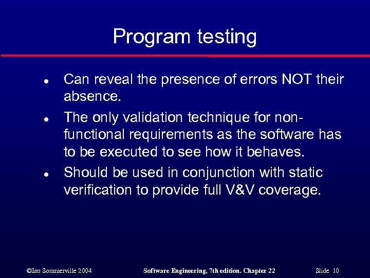 Program testing l l l Can reveal the presence of errors NOT their absence.