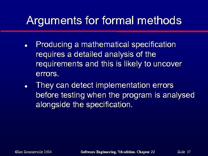 Arguments formal methods l l Producing a mathematical specification requires a detailed analysis of