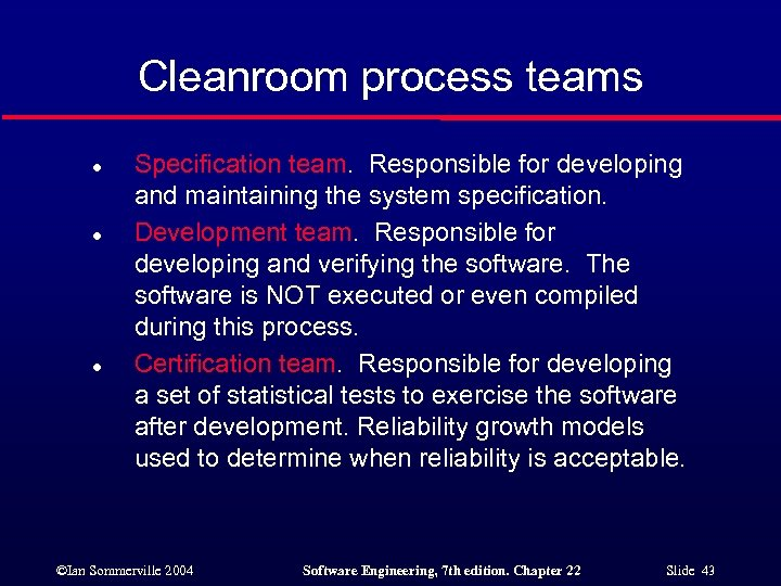 Cleanroom process teams l l l Specification team. Responsible for developing and maintaining the