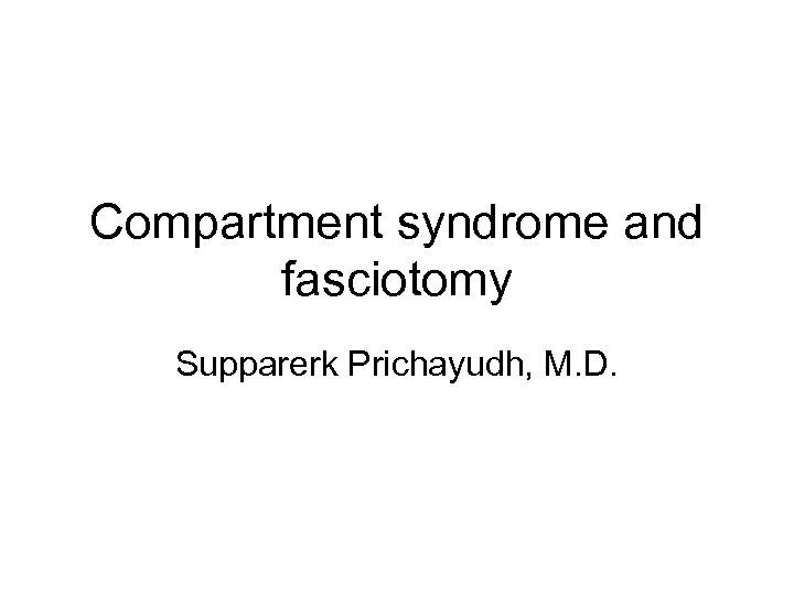 Compartment syndrome and fasciotomy Supparerk Prichayudh, M. D.