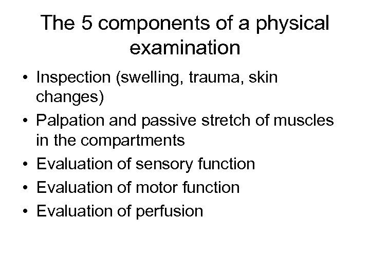 The 5 components of a physical examination • Inspection (swelling, trauma, skin changes) •
