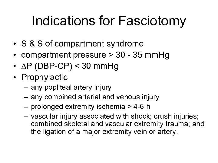 Indications for Fasciotomy • • S & S of compartment syndrome compartment pressure >