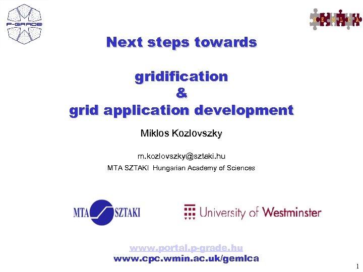 Next steps towards gridification & grid application development Miklos Kozlovszky m. kozlovszky@sztaki. hu MTA