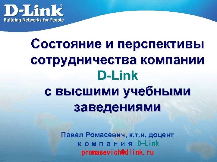 Состояние и перспективы сотрудничества компании D-Link с высшими учебными заведениями Павел Ромасевич, к. т.