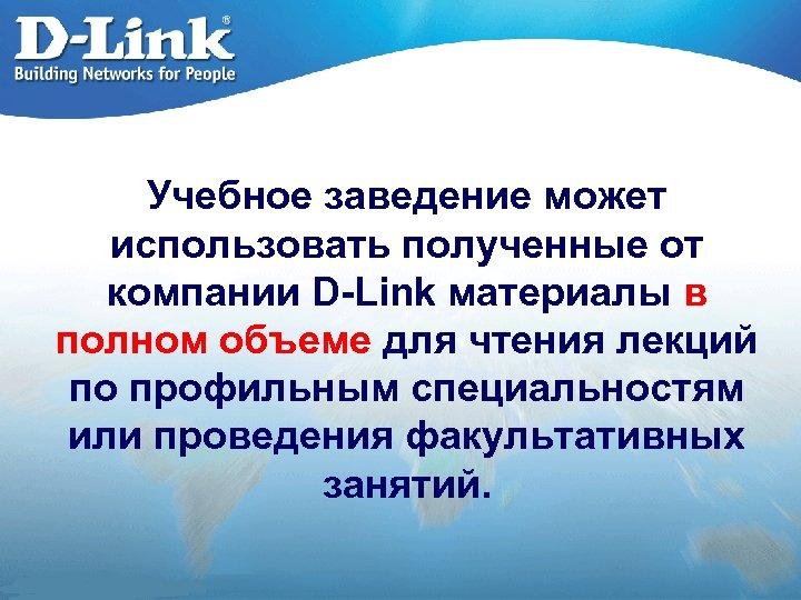 Учебное заведение может использовать полученные от компании D-Link материалы в полном объеме для чтения