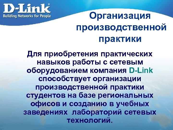 Организация производственной практики Для приобретения практических навыков работы с сетевым оборудованием компания D-Link способствует