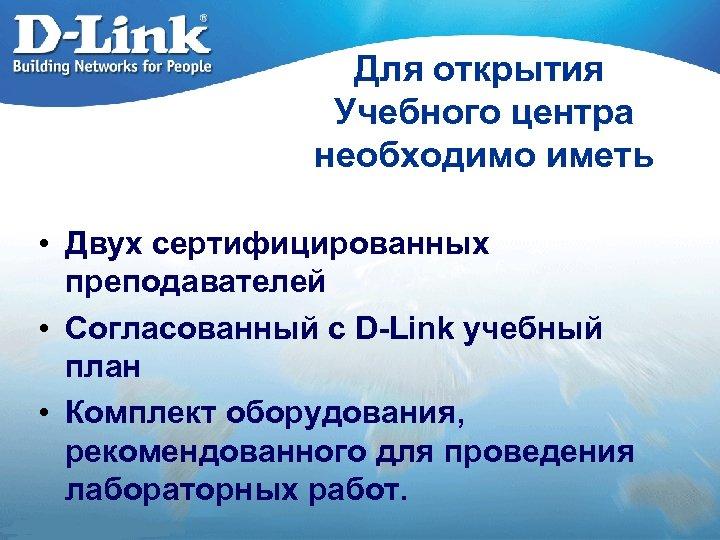 Для открытия Учебного центра необходимо иметь • Двух сертифицированных преподавателей • Согласованный с D-Link