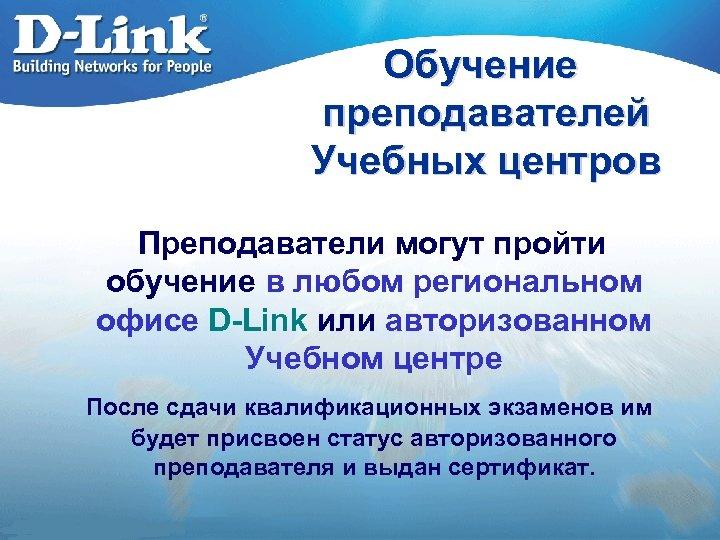 Обучение преподавателей Учебных центров Преподаватели могут пройти обучение в любом региональном офисе D-Link или