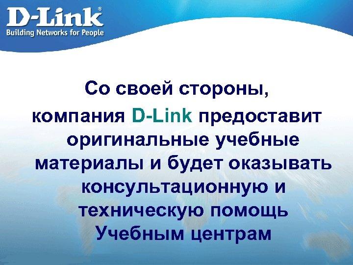 Со своей стороны, компания D-Link предоставит оригинальные учебные материалы и будет оказывать консультационную и