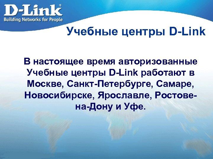 Учебные центры D-Link В настоящее время авторизованные Учебные центры D-Link работают в Москве, Санкт-Петербурге,