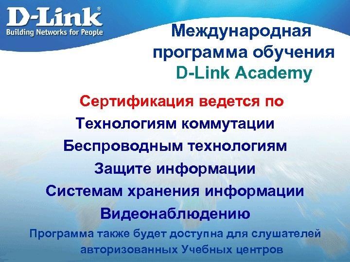 Международная программа обучения D-Link Academy Сертификация ведется по Технологиям коммутации Беспроводным технологиям Защите информации