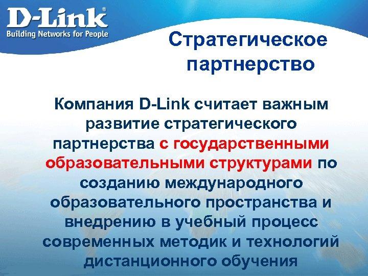 Стратегическое партнерство Компания D-Link считает важным развитие стратегического партнерства с государственными образовательными структурами по