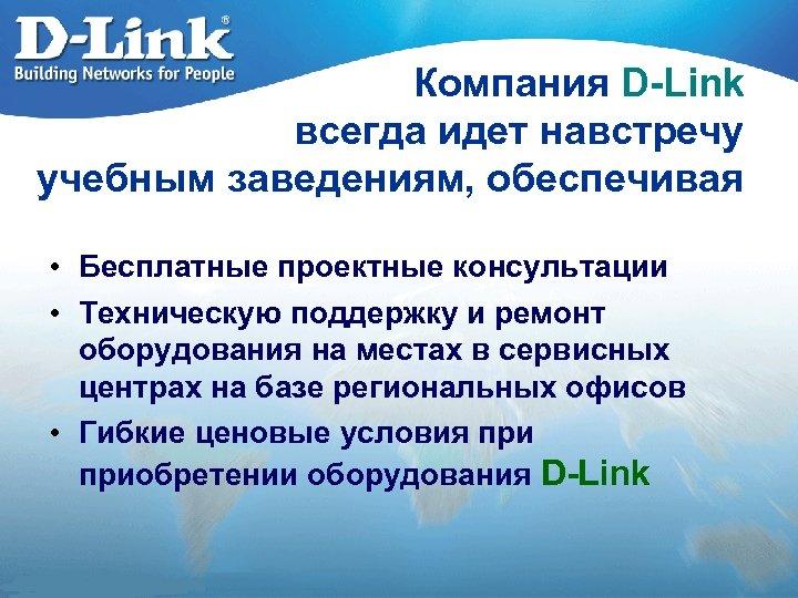 Компания D-Link всегда идет навстречу учебным заведениям, обеспечивая • Бесплатные проектные консультации • Техническую