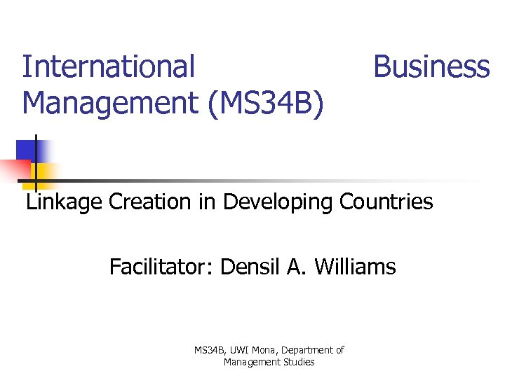 International Management (MS 34 B) Business Linkage Creation in Developing Countries Facilitator: Densil A.