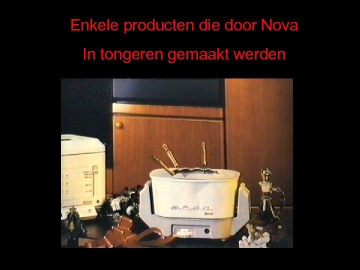 Enkele producten die door Nova In tongeren gemaakt werden